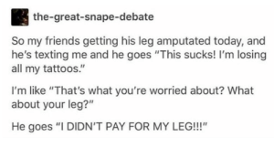 "Friends, Tattoos, and Texting: the-great-snape-debate  So my friends getting his leg amputated today, and  he's texting me and he goes ""This sucks! I'm losing  all my tattoos.""  I'm like ""That's what you're worried about? What  about your leg?""  He goes ""I DIDN'T PAY FOR MY LEG!!!"" Easy way to get rid of tattoos"