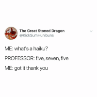Head, Thank You, and Haiku: The Great Stoned Dragon  @KickSumHunibuns  ME: what's a haiku?  PROFESSOR: five, seven, five  ME: got it thank you my head hurts