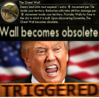 """Memes, Free, and Http: The Great Wall  Enemy land Units must expend 1 extra movement per Tile  inside your territory. Barbarian units take attrition damage per  movement inside your territory. Provides Walls for free in  the city in which it is built. Upon discovering Dynamite, The  Great Wall becomes obsolete.  Wall becomes obsolete  TRIGGERED <p>trump didn&rsquo;t play civ v via /r/memes <a href=""""http://ift.tt/2kCvT0o"""">http://ift.tt/2kCvT0o</a></p>"""