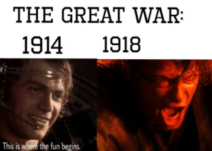 Be Like, Fun, and War: THE GREAT WAR  1914 1918  This is where the fun begins It really do be like that