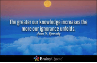 Memes, 🤖, and Jfk: The greater our knowledge increases the  more our ignorance unfolds.  John 7. Kennedy  Brainy Quote The greater our knowledge increases the more our ignorance unfolds. - John F. Kennedy https://www.brainyquote.com/quotes/quotes/j/johnfkenn100269.html #brainyquote #QOTD #jfk #knowledge