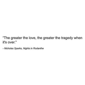 "https://iglovequotes.net/: ""The greater the love, the greater the tragedy when  it's over.""  Nicholas Sparks, Nights in Rodanthe https://iglovequotes.net/"