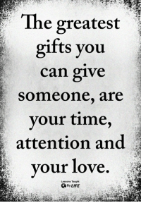 Life, Love, and Memes: The greates  gifts you  can give  someone, are  vour time  attention and  your love  Lessons Taught  By LIFE <3
