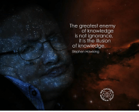 Ignorant, Memes, and Stephen: The greatest enemy  of knowledge  is not ignorance,  it is the illusion  of knowledge  Stephen Hawking  UCKI  Huv 3 ~Patrick