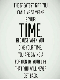 Life, Time, and Never: THE GREATEST GIFT YOU  CAN GIVE SOMEONE  IS YOUR  TIME  BECAUSE WHEN YOU  GIVE YOUR TIME  YOU ARE GIVINGA  PORTION OF YOUR LIFE  THAT YOU WILL NEVER  GET BACK <p>Greatest Gift You Can Give Someone</p>