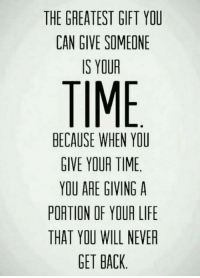 Life, Time, and Never: THE GREATEST GIFT YOU  CAN GIVE SOMEONE  IS YOUR  TIME  BECAUSE WHEN YOU  GIVE YOUR TIME  YOU ARE GIVING A  PORTION OF YOUR LIFE  THAT YOU WILL NEVER  GET BACK