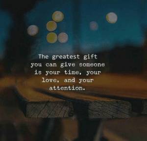 Love, Time, and Can: The greatest gift  you can give someone  is your time, your  love, and your  attention.