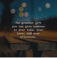 Love, Time, and Can: The greatest gift  you can glve someone  is your time, your  love, and your  attention.