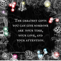 Buddha: THE GREATEST GIFTS  YOU CAN GIVE SOMEONE  ARE YOUR TIME.  YOUR LOVE, AND  YOUR ATTENTION  tiny buddha com