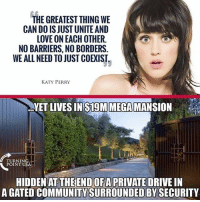 America, Community, and Facebook: THE GREATEST THING WE  CAN DO IS JUST UNITE AND  LOVE ON EACH OTHER  NO BARRIERS, NO BORDERS.  WE ALL NEED TO JUST COEXIST.  YET LIVES INS19M MEGAMANSION  TURNING  POINT USA  HIDDEN AT THEEND OFA PRIVATE DRIVE IN  A GATED COMMUNITY SURROUNDED BY SECURITY LIKE & TAG YOUR FRIENDS ------------------------- 🚨Partners🚨 😂@the_typical_liberal 🎙@too_savage_for_democrats 📣@the.conservative.patriot Follow: @rightwingsavages & Like us on Facebook: The Right-Wing Savages Follow my backup page @tomorrowsconservatives -------------------- conservative libertarian republican democrat gop liberals maga makeamericagreatagain trump liberal american donaldtrump presidenttrump american 3percent maga usa america draintheswamp patriots nationalism sorrynotsorry politics patriot patriotic ccw247 2a 2ndamendment