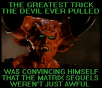 Matrix: THE GREATEST TRICK  THE DEVIL EVER PULLED  WAS CONVINCING HIMSELF  THAT THE MATRIX SEQUELS  WEREN'T JUST AWFUL