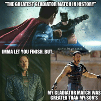 "Gladiator, Imma Let You Finish But..., and Memes: ""THE GREATESTGLADIATORMATCH IN  THE GREATESTIGLADIATOR MATCH IN HISTORY""  Giustice.leaue.memes  Custice.leaque memes  IMMA LET YOU FINISH, BUT  MY GLADIATOR MATCH WAS  GREATER THAN MY SON'S Damn, Jor-el. You have a point. ~Green Arrow"