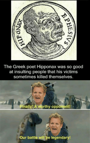 Speech 100, destruction 100. by sanjeev-v MORE MEMES: The Greek poet Hipponax was so good  at insulting  people that his victims  sometimes killed themselves.  u/sanjeev-v  Finally! A worthy opponent!  Our battle will be legendary!  PHESIVS Speech 100, destruction 100. by sanjeev-v MORE MEMES