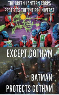 Batman, Funny, and Green Lantern: THE GREEN LANTERN CORPS  PROTECTS THE ENTIREUNIVERSE  EXCEPT GOTHAM  BATMAN  PROTECTS GOTHAM Thought this was funny. -Batman #gothamcitymemes