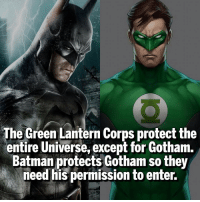 Gotham is Batman's. Follow @marvelousfacts: The Green Lantern Corps protectthe  entire Universe, except for Gotham.  Batman protects Gotham so they  need his permission to enter. Gotham is Batman's. Follow @marvelousfacts