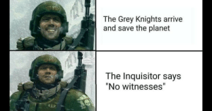 """grey knights: The Grey Knights arrive  and save the planet  The Inquisitor says  """"No witnesses"""""""