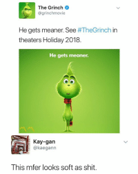 The Grinch, Shit, and Dank Memes: The Grinch  @grinchmovie  He gets meaner. See #TheGrinch in  theaters Holiday 2018  He gets meaner.  Kay-gan  kaegann  This mfer looks soft as shit. Soft as a grape