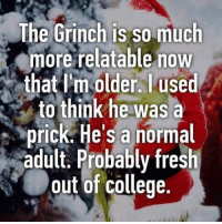 College, Fresh, and The Grinch: The Grinch is so much  more relatable now  that Im older. used  to think he was a  prick He's a normal  adult. Probably fresh  out of College. realtalk