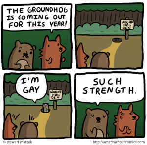 amateurhourcomics: groundhog day : THE GROUNOHO6  IS COMING OUT  FOR THIS YEAR!  GROUND  HOb  DE N  I'm  GAY  SUCH  STRENGT H.  GROUND  HOb  DE N  http://amateurhourcomics.com  O stewart matzek amateurhourcomics: groundhog day