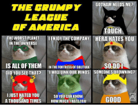 Grumpy Cat, Hera, and Planet: THE GRUMPY  GOTHAM NEEDS ME  LEAGUE  OF AMERICA TOUGH  THE WORST PLANET  I ENJOY THE COMPANY HERA HATES YOU  IN THE UNIVERSE  IS ALL OF THEM IN THE FORTRESS OF SOLITUDE  j SO DONE  DID YOU SEE THAT?  I WILL LINKOUR MINDS SOMEONESDROWNINGP  I JUST HATED YOU  SO YOU CAN KNOW  GOOD  ATHOUSAND TIMES HOW MUCH IHATE YOU Comment your favorite one! Animal Memes. :)