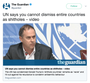 The fact we live in a world where this is a REAL headline. Ugh.: The Guardian .  @guardian  Follow  UN says you cannot dismiss entire countries  as shitholes-video  TED NATIO  ATIONS  UNIT  theguardian  UN says you cannot dismiss entire countries as shitholes -video  The UN has condemned Donald Trump's 'shithole countries' remarks as 'racist' and  hit out against his reluctance to condemn antisemitic behaviour  theguardian.com The fact we live in a world where this is a REAL headline. Ugh.