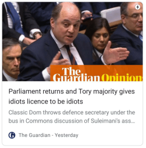 Me🍑irl: The,  Guardian Opinion  Parliament returns and Tory majority gives  idiots licence to be idiots  Classic Dom throws defence secretary under the  bus in Commons discussion of Suleimani's ass.  G The Guardian - Yesterday Me🍑irl