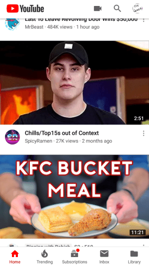 Kfc, youtube.com, and Home: The  Gucc  YouTube  Lasi fo Leave kevoiVing Door VVins 5u,u00  MrBeast 484K views 1 hour ago  2:51  Chills/Top15s out of Context  SpicyRamen 27K views 2 months ago  KFC BUCKET  MEAL  11:21  Di - ish D-ki-h.  Trending  Library  Home  Subscriptions  Inbox me_irl