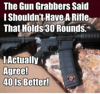 Memes, Common, and Metal: The Gun Grabbers Said  I Shouldn't Have ARifle  That Holds 30 Rounds.  Actually  Agree!  40 is Better! Do I actually have common ground with the Gun Grabbers? - Metal Law
