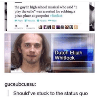 """High School Musical, Pizza, and School: the guy in high school musical who said """"I  play the cello"""" was arrested for robbing a  pizza place at gunpoint #funtact  Reply 13 ReweetkFavociceM  Dutch Elijah  Whitlock  9  Should've stuck to the status quo"""