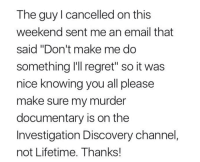 """investigation discovery: The guy l cancelled on this  weekend sent me an email that  said """"Don't make me do  something I'll regret"""" so it was  nice knowing you all please  make sure my murder  documentary is on the  Investigation Discovery channel,  not Lifetime. Thanks!"""