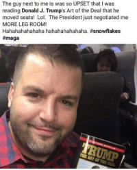 Funny, Lol, and Memes: The guy next to me is was so UPSET that I was  reading Donald J. Trump's Art of the Deal that he  moved seats! Lol. The President just negotiated me  MORE LEG ROOM!  Hahahahahahaha hahahahahahaha,snowflakes  #maga  OF TRE D Awesome! NotMyPresident USA theredpill nothingleft conservative republican libtard regressiveleft makeamericagreatagain DonaldTrump mypresident buildthewall memes funny politics rightwing blm snowflakes