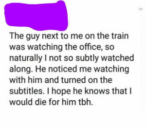 Wholesome The Office: The guy next to me on the train  was watching the office, so  naturally I not so subtly watched  along. He noticed me watching  with him and turned on the  subtitles. I hope he knows that I  would die for him tbh. Wholesome The Office