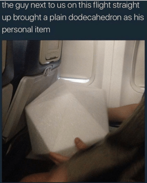 "thefingerfuckingfemalefury: asymbina:  thefingerfuckingfemalefury:   tharook:  capnalex:  kittythedragon:   you going to trust the baggage crew with a dodecahedron? who knows what powers they'd awaken?  Baggage crew: [throws dodecahedron into the hold] Icosahedron: 1 Wings: [fall off]  ""It is with great regret that I must inform you all that the flight your friends and family were on rolled a critical fumble"" ""… I don't  What does that mean? Is everyone on that flight dead?"" ""Let's see"" (Rolls again) ""THE NEWS IS NOT GOOD""    I've seen Star Trek. I know that's a person.  The airline should give them their own seat O.O   Another poor person has to face that goddamn Temple near solitude : the guy next to us on this flight straight  up brought a plain dodecahedron as his  personal item thefingerfuckingfemalefury: asymbina:  thefingerfuckingfemalefury:   tharook:  capnalex:  kittythedragon:   you going to trust the baggage crew with a dodecahedron? who knows what powers they'd awaken?  Baggage crew: [throws dodecahedron into the hold] Icosahedron: 1 Wings: [fall off]  ""It is with great regret that I must inform you all that the flight your friends and family were on rolled a critical fumble"" ""… I don't  What does that mean? Is everyone on that flight dead?"" ""Let's see"" (Rolls again) ""THE NEWS IS NOT GOOD""    I've seen Star Trek. I know that's a person.  The airline should give them their own seat O.O   Another poor person has to face that goddamn Temple near solitude"