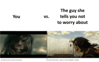 Movie, Attack on Titan, and Titan: The guy she  tells you not  to worry about  You  VS.  All Eren Titan Roars - Attack on Titan (Shingeki no Kyojin)  All Titan Eren Roars | Attack On Titan Movie