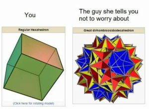 Click, Model, and She: The guy she tells you  not to worry about  You  Regular Hexahedron  Great dirhombicosidodecahedron  (Click here for rotating model)