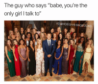 """Girl, Girl Memes, and Who: The guy who says """"babe, you're the  only girl I talk to""""  IG @HOEGIVESNOFUCKS I can't wait for the new season!"""