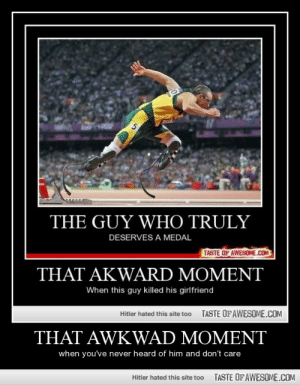 That Awkwad Momenthttp://omg-humor.tumblr.com: THE GUY WHO TRULY  DESERVES A MEDAL  TASTE OF AWESOME.COM  THAT AKWARD MOMENT  When this guy killed his girlfriend  TASTE OF AWESOME.COM  Hitler hated this site too  THAT AWKWAD MOMENT  when you've never heard of him and don't care  TASTE OF AWESOME.COM  Hitler hated this site too That Awkwad Momenthttp://omg-humor.tumblr.com