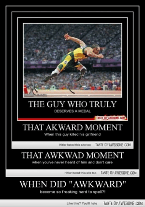 """When Did """"awkward""""http://omg-humor.tumblr.com: THE GUY WHO TRULY  DESERVES A MEDAL  TASTE OF AWESOME.COM  THAT AKWARD MOMENT  When this guy killed his girlfriend  TASTE OF AWESOME.COM  Hitler hated this site too  THAT AWKWAD MOMENT  when you've never heard of him and don't care  TASTE OF AWESOME.COM  Hitler hated this site too  WHEN DID """"AWKWARD""""  become so freaking hard to spell?!  TASTE OF AWESOME.COM  Like this? You'll hate When Did """"awkward""""http://omg-humor.tumblr.com"""