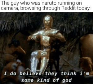 Meirl by Jxs49h MORE MEMES: The guy who was naruto running on  camera, browsing through Reddit today:  I do believe they think i 'm  some kind of god Meirl by Jxs49h MORE MEMES