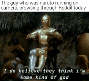Not the hero we deserved but the one we needed: The guy who was naruto running on  camera, browsing through Reddit today:  I do believe they think i 'm  some kind of god Not the hero we deserved but the one we needed