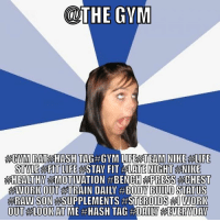 Gym, Life, and Memes: @THE GYM  AAGMM RATEAAHASH TAGAGYM LIFE ATEAM NIKE ALIFE  STYLE FIT LIFE  STAY FIT NIGHT NIKE  HEALTHY  AEBENCH PRESS CHEST  HAWORKOUT  TRAIN DAILY #BODY BUILD STATUS  RAWSON SUPPLEMENTS ASTEROIDS l WORK  OUiT LOOKAT ME #HASH TAG #DAI LNG EVERYDAY hashtaghastagimnowafitnessmodel  Gym Memes