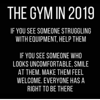 Gym, Memes, and Help: THE GYM IN 2019  IF YOU SEE SOMEONE STRUGGLING  WITH EQUIPMENT, HELP THEM  IF YOU SEE SOMEONE WHO  LOOKS UNCOMFORTABLE, SMILE  AT THEM. MAKE THEM FEEL  WELCOME. EVERYONE HAS A  RIGHT TO BE THERE All memes aside... 💪🙌
