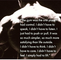 """Gym, Heaven, and Life: The gym was the one place  had control. I didn't have to  speak, I didn't have to listen. I  just had to push or pull. It was  so much simpler, so much more  satisfying than life outside.  I didn't have to think. I didn't  have to care. I didn't have to  feel. I simply had to lift."""" Heaven on Earth 💪💯"""