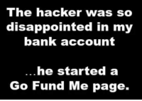 #jussayin: The hacker was so  disappointed in my  bank account  he started a  Go Fund Me page. #jussayin