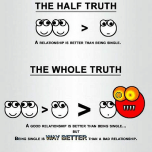 Bad, True, and Good: THE HALF TRUTH  A RELATIONSHIP IS BETTER THAN BEING SINGLE.  THE WHOLE TRUTH  A GOOD RELATIONSHIP IS BETTER THAN BEING SINGLE...  BUT  BEING SINGLE IS WAY BETTER THAN A BAD RELATIONSHIP Found a long time ago but still true.