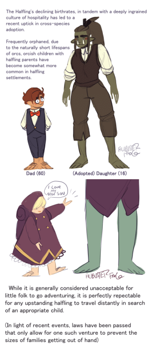 "missoyashirou:  mithrils-hanger:  lizawithazed:  dvandom:  filibusterfrog: halflings love their new giant children ""So, Mister…GRAAAAGH Underhill-by-Sackville, is it?""""Indeed.""""You're an Orc, but you don't mention any clan….""""Oh, I'm culturally Hobbitish, I was adopted at a very young age.  And I'm very keen on this position you have open at your trading house.""""The guard position?""""Heavens, no.  I barely know which end of a sword goes into the miscreant.  I am a certified accountant, and eager to make my mark in respectable society.""   I once played a kobold sorcerer-rogue with this exact backstory  even better, Tolkein Orcs seem to grow in size based on how good their diet is. thus Misty Mountain and Moria 'goblins' are relatively small (caves rarely provide much in the way of nourishment), Mordor orcs are a bit on the larger size, but still close to dwarf size (given that two hobbits easily blend in), while the extremely well fed Orthanc Uruk-Hai are the size of large men.Hobbits eat six meals a day, when they can get them. and love to snack in between. even the poorest are able to sustain this diet, and the rich just eat far more elaborate meals.  those adopted kids are going to grow up to be huge.  A 10 foot tall green dude by the name of Arthur Brambly-Took came to my luncheon and now I'm going to have to marry him : The Halfling's declining birthrates, in tandem with a deeply ingrained  culture of hospitality has led to a  recent uptick in cross-species  adoption.  Frequently orphaned, due  to the naturally short lifespan:s  of orcs, orcish children with  halfling parents have  become somewhat more  common in halfling  settlements.  po  Dad (60)  (Adopted) Daughter (16)   / Love  MY  While it is generally considered unacceptable for  little folk to go adventuring, it is perfectly repectable  for any upstanding halfling to travel distantly in search  of an appropriate child  (In light of recent events, laws have been passed  that only allow for one such venture to prevent the  sizes of families getting out of hand) missoyashirou:  mithrils-hanger:  lizawithazed:  dvandom:  filibusterfrog: halflings love their new giant children ""So, Mister…GRAAAAGH Underhill-by-Sackville, is it?""""Indeed.""""You're an Orc, but you don't mention any clan….""""Oh, I'm culturally Hobbitish, I was adopted at a very young age.  And I'm very keen on this position you have open at your trading house.""""The guard position?""""Heavens, no.  I barely know which end of a sword goes into the miscreant.  I am a certified accountant, and eager to make my mark in respectable society.""   I once played a kobold sorcerer-rogue with this exact backstory  even better, Tolkein Orcs seem to grow in size based on how good their diet is. thus Misty Mountain and Moria 'goblins' are relatively small (caves rarely provide much in the way of nourishment), Mordor orcs are a bit on the larger size, but still close to dwarf size (given that two hobbits easily blend in), while the extremely well fed Orthanc Uruk-Hai are the size of large men.Hobbits eat six meals a day, when they can get them. and love to snack in between. even the poorest are able to sustain this diet, and the rich just eat far more elaborate meals.  those adopted kids are going to grow up to be huge.  A 10 foot tall green dude by the name of Arthur Brambly-Took came to my luncheon and now I'm going to have to marry him"