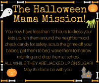 Here we go! LOL.: The Halloween  Mama Mission!  You now have less than 12 hours to dress your  kids up, run them around the neighborhood,  check candy for safety, scrub the grime off your  babies get them to bed, wake them tomorrow  morning and drop them at School  ALL WHILE THEY ARE JACKED UP ON SUGAR!  May the force be with you! Here we go! LOL.
