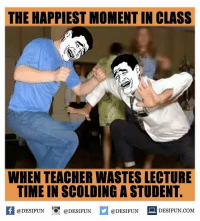 Memes, 🤖, and Lecturer: THE HAPPIEST MOMENTIN CLASS  WHEN TEACHER WASTES LECTURE  TIME IN SCOLDING ASTUDENT.  f @DESIFUN  @DESIFUN  @DESIFUN  DESIFUN.COM Twitter: BLB247 Snapchat : BELIKEBRO.COM belikebro sarcasm Follow @be.like.bro