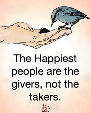<3: The Happiest  people are the  givers, not the  takers. <3