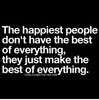 The happiest people  don't have the best  of everything,  they just make the  best of everything. The happiest don't have the best of everything,they just make the best of everything. gratitude happiness thankyou lifequotes biz